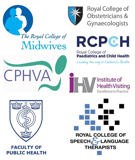 Endorsed by the Department of Health, the Royal College of Midwives, the Royal College of Obstetricians and Gynaecologists, the Royal College of Paediatrics and Child Health, the Community Practitioners and Health Visitors Association, the Institute of Health Visiting, the Royal College of Speech and Language Therapists and the Faculty of Public Health